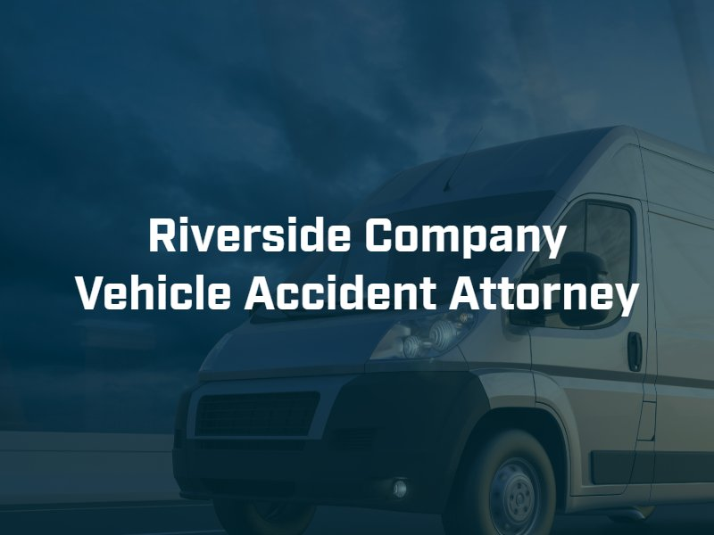 Riverside company vehicle accident attorney