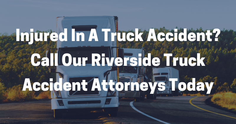 Call Our Riverside Truck Accident Attorneys Today