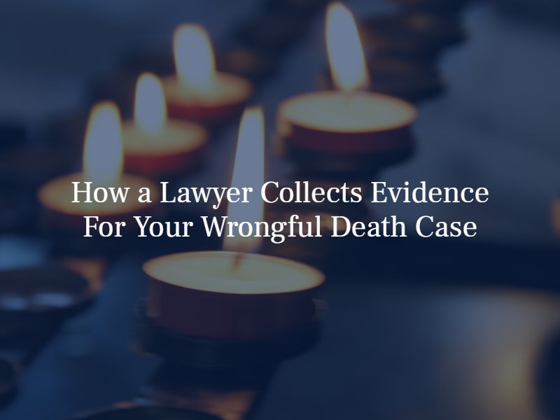 how a lawyer colelcts evidence for wrongful death cases