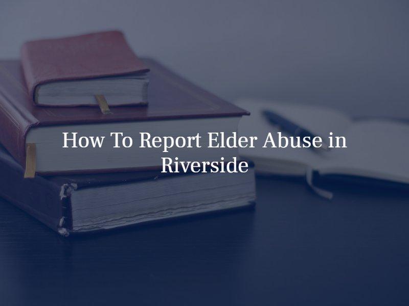 how to report elder abuse in riverside